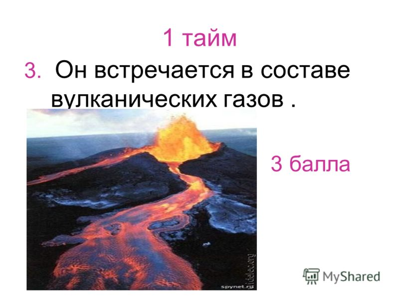 1 тайм 3. Он встречается в составе вулканических газов. 3 балла