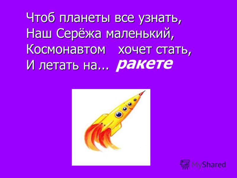 Чтоб планеты все узнать, Наш Серёжа маленький, Космонавтом хочет стать, И летать на... ракете
