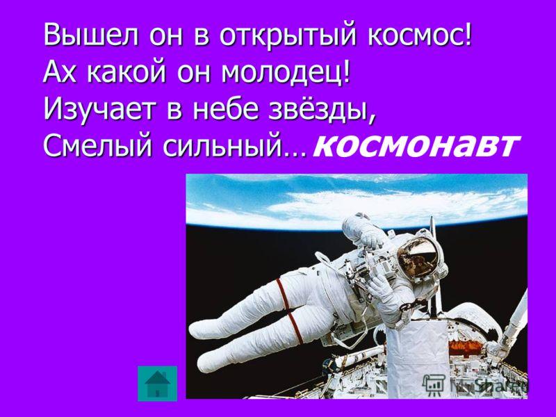 Вышел он в открытый космос! Ах какой он молодец! Изучает в небе звёзды, Смелый сильный… космонавт