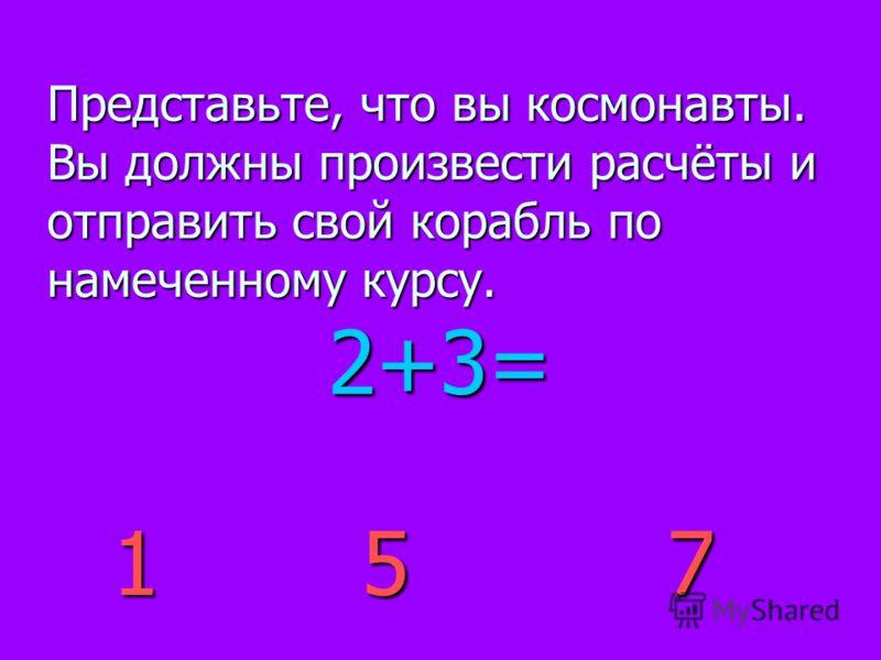 2+3= Представьте, что вы космонавты. Вы должны произвести расчёты и отправить свой корабль по намеченному курсу. 157