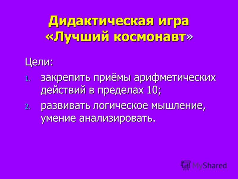 Дидактическая игра «Лучший космонавт» Цели: 1. закрепить приёмы арифметических действий в пределах 10; 2. развивать логическое мышление, умение анализировать.