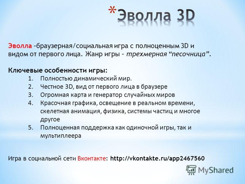 Игра в социальной сети Вконтакте: http://vkontakte.ru/app2467560 Эволла –браузерная/социальная игра с полноценным 3D и видом от первого лица. Жанр игры – трехмерная песочница. Ключевые особенности игры: 1.Полностью динамический мир. 2.Честное 3D, вид