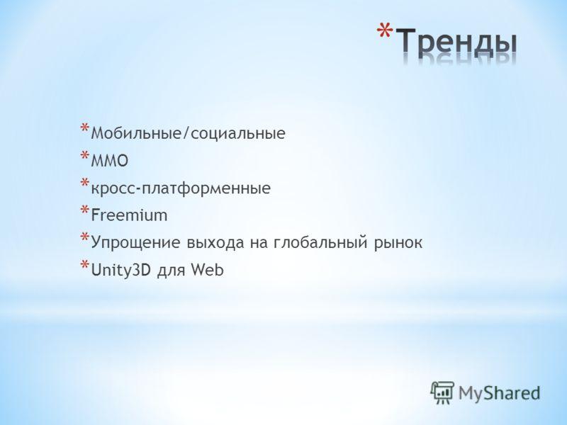* Мобильные/социальные * ММО * кросс-платформенные * Freemium * Упрощение выхода на глобальный рынок * Unity3D для Web