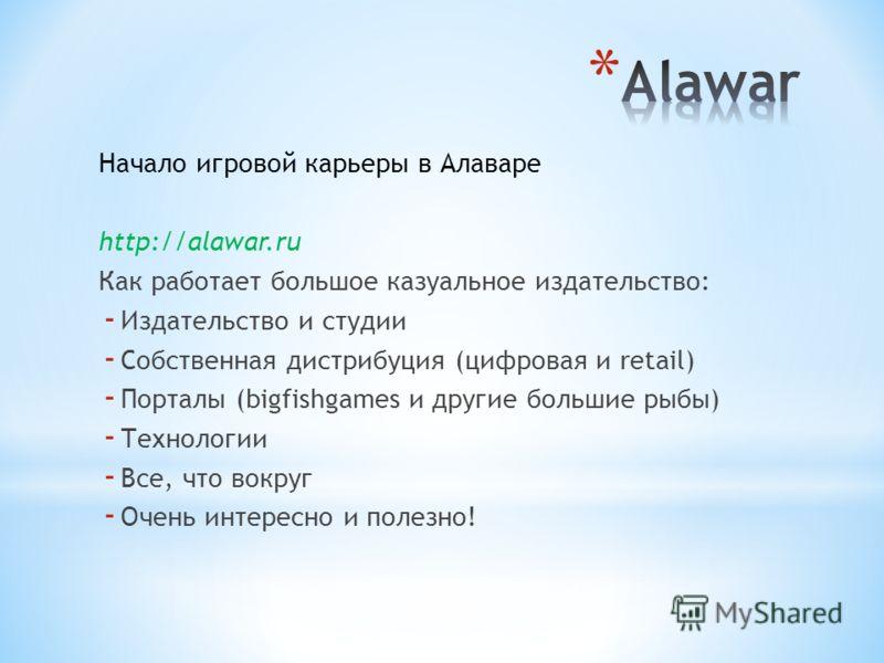 Начало игровой карьеры в Алаваре http://alawar.ru Как работает большое казуальное издательство: - Издательство и студии - Собственная дистрибуция (цифровая и retail) - Порталы (bigfishgames и другие большие рыбы) - Технологии - Все, что вокруг - Очен