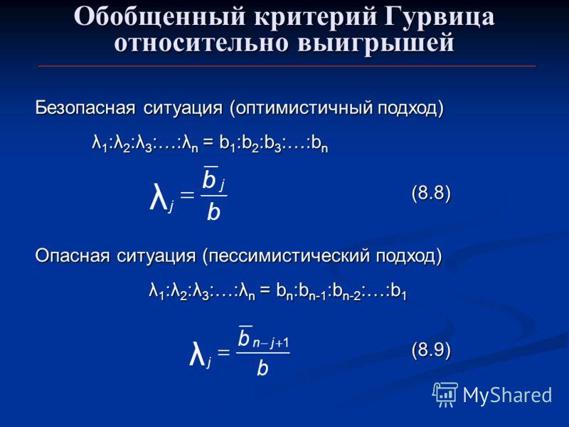 Обобщенный критерий Гурвица относительно выигрышей Безопасная ситуация (оптимистичный подход) λ 1 :λ 2 :λ 3 :…:λ n = b 1 :b 2 :b 3 :…:b n λ 1 :λ 2 :λ 3 :…:λ n = b 1 :b 2 :b 3 :…:b n Опасная ситуация (пессимистический подход) λ 1 :λ 2 :λ 3 :…:λ n = b