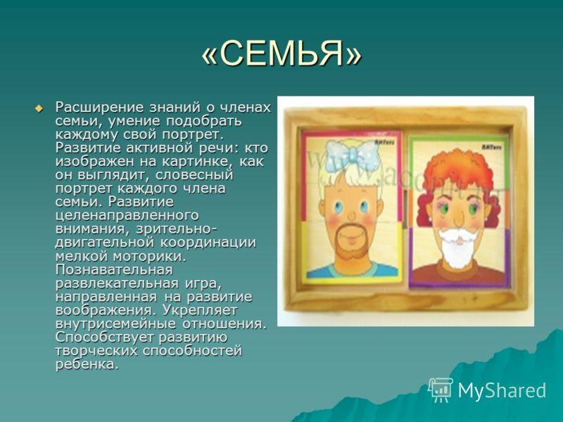 «СЕМЬЯ» Расширение знаний о членах семьи, умение подобрать каждому свой портрет. Развитие активной речи: кто изображен на картинке, как он выглядит, словесный портрет каждого члена семьи. Развитие целенаправленного внимания, зрительно- двигательной к