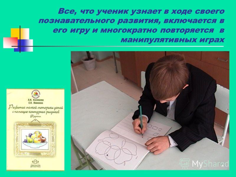 Все, что ученик узнает в ходе своего познавательного развития, включается в его игру и многократно повторяется в манипулятивных играх