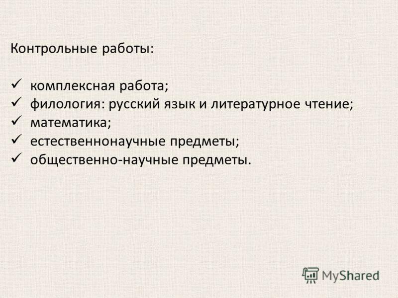 Контрольные работы: комплексная работа; филология: русский язык и литературное чтение; математика; естественнонаучные предметы; общественно-научные предметы.