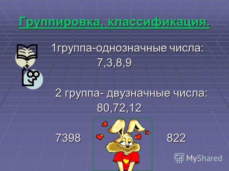 Группировка, классификация. 1группа-однозначные числа: 1группа-однозначные числа: 7,3,8,9 7,3,8,9 2 группа- двузначные числа: 2 группа- двузначные числа: 80,72,12 80,72,12 7398 822 7398 822