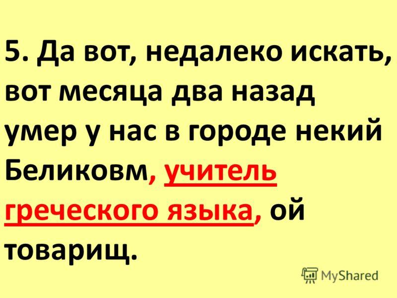 5. Да вот, недалеко искать, вот месяца два назад умер у нас в городе некий Беликовм, учитель греческого языка, ой товарищ.