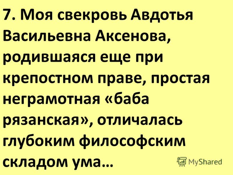 7. Моя свекровь Авдотья Васильевна Аксенова, родившаяся еще при крепостном праве, простая неграмотная «баба рязанская», отличалась глубоким философским складом ума…