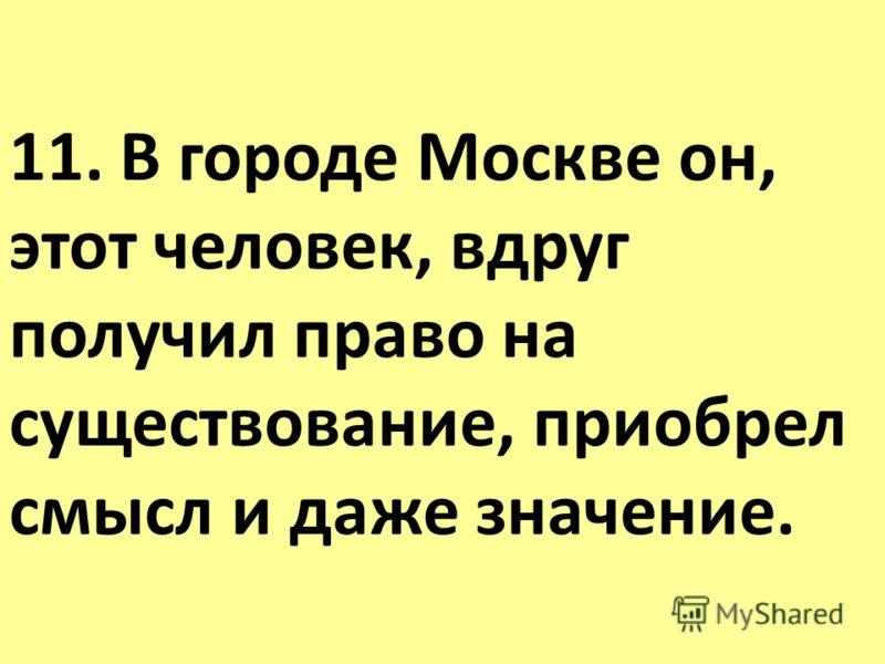 11. В городе Москве он, этот человек, вдруг получил право на существование, приобрел смысл и даже значение.