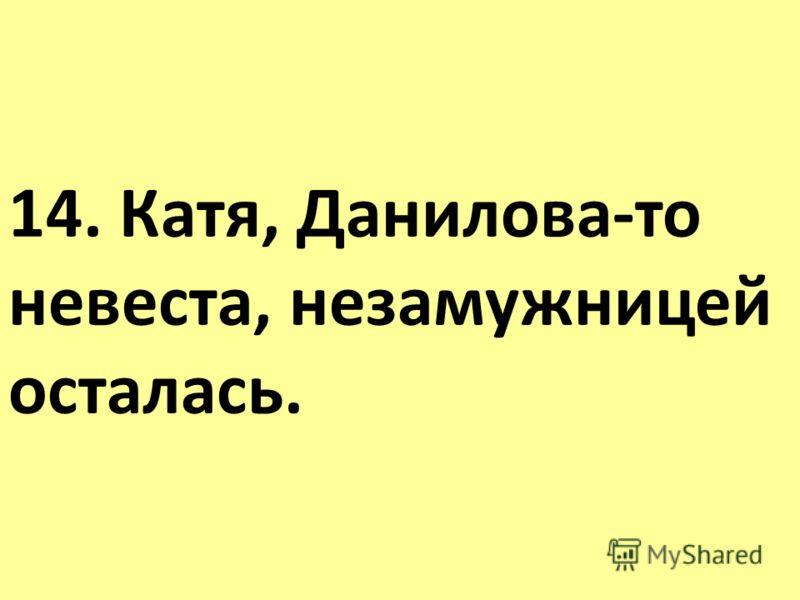 14. Катя, Данилова-то невеста, незамужницей осталась.
