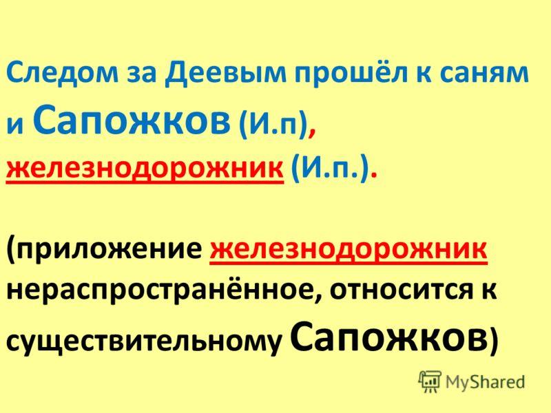Следом за Деевым прошёл к саням и Сапожков (И.п), железнодорожник (И.п.). (приложение железнодорожник нераспространённое, относится к существительному Сапожков )