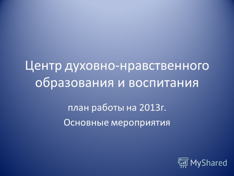 Центр духовно-нравственного образования и воспитания план работы на 2013г. Основные мероприятия