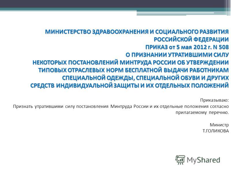 МИНИСТЕРСТВО ЗДРАВООХРАНЕНИЯ И СОЦИАЛЬНОГО РАЗВИТИЯ РОССИЙСКОЙ ФЕДЕРАЦИИ ПРИКАЗ от 5 мая 2012 г. N 508 О ПРИЗНАНИИ УТРАТИВШИМИ СИЛУ НЕКОТОРЫХ ПОСТАНОВЛЕНИЙ МИНТРУДА РОССИИ ОБ УТВЕРЖДЕНИИ ТИПОВЫХ ОТРАСЛЕВЫХ НОРМ БЕСПЛАТНОЙ ВЫДАЧИ РАБОТНИКАМ СПЕЦИАЛЬНО