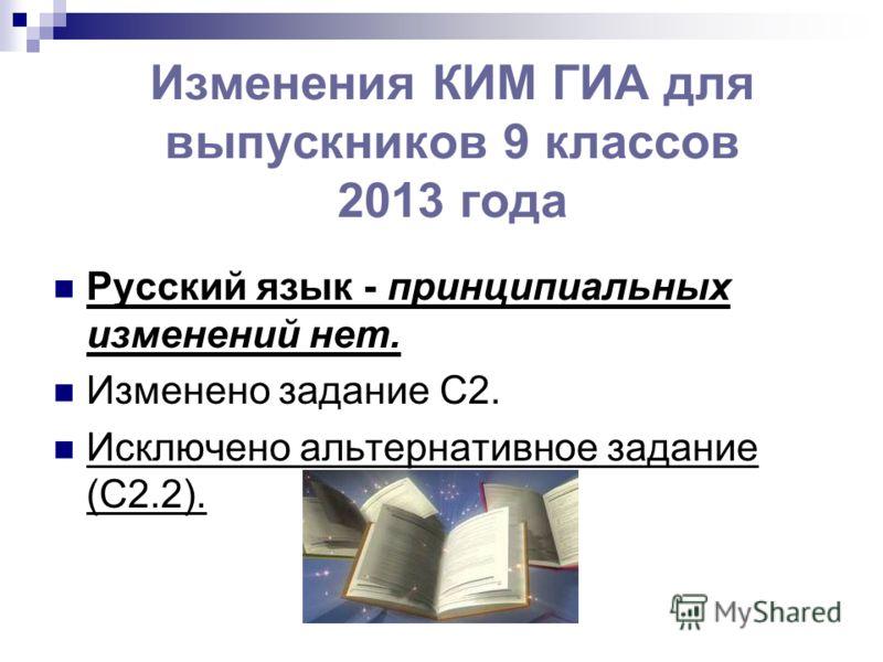 Изменения КИМ ГИА для выпускников 9 классов 2013 года Русский язык - принципиальных изменений нет. Изменено задание С2. Исключено альтернативное задание (С2.2).