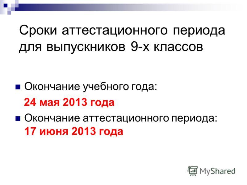 Сроки аттестационного периода для выпускников 9-х классов Окончание учебного года: 24 мая 2013 года Окончание аттестационного периода: 17 июня 2013 года
