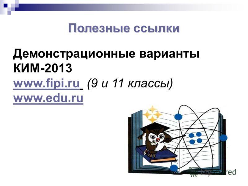 Демонстрационные варианты КИМ-2013 www.fipi.ruwww.fipi.ru (9 и 11 классы) www.edu.ru Полезные ссылки