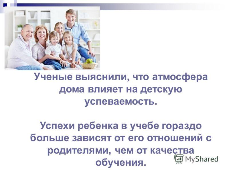 Ученые выяснили, что атмосфера дома влияет на детскую успеваемость. Успехи ребенка в учебе гораздо больше зависят от его отношений с родителями, чем от качества обучения.
