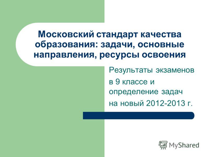 Московский стандарт качества образования: задачи, основные направления, ресурсы освоения Результаты экзаменов в 9 классе и определение задач на новый 2012-2013 г.