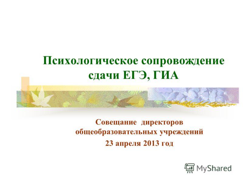 Психологическое сопровождение сдачи ЕГЭ, ГИА Совещание директоров общеобразовательных учреждений 23 апреля 2013 год
