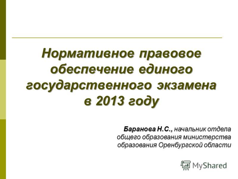 Нормативное правовое обеспечение единого государственного экзамена в 2013 году Баранова Н.С., начальник отдела общего образования министерства образования Оренбургской области