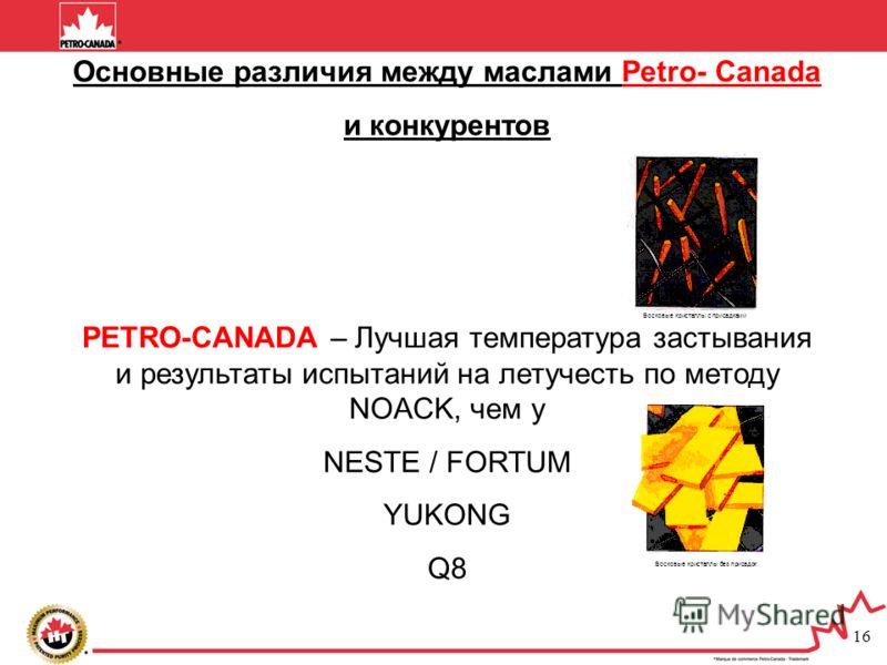 16 Основные различия между маслами Petro- Canada и конкурентов PETRO-CANADA – Лучшая температура застывания и результаты испытаний на летучесть по методу NOACK, чем у NESTE / FORTUM YUKONG Q8 Восковые кристаллы с присадками Восковые кристаллы без при