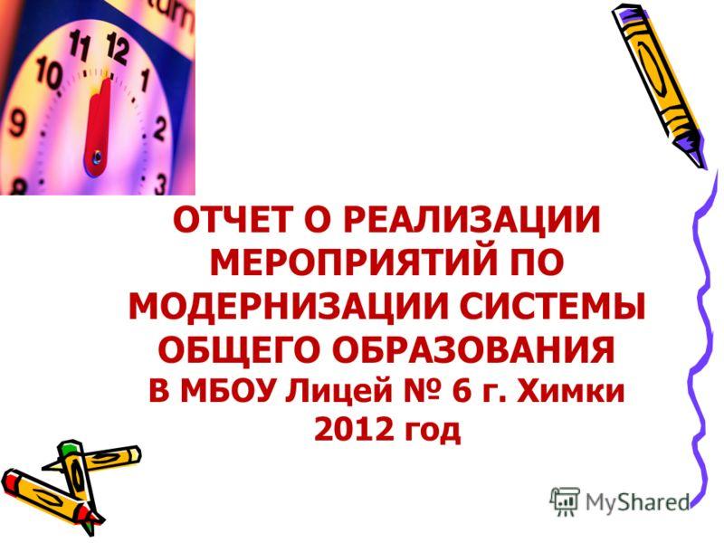 ОТЧЕТ О РЕАЛИЗАЦИИ МЕРОПРИЯТИЙ ПО МОДЕРНИЗАЦИИ СИСТЕМЫ ОБЩЕГО ОБРАЗОВАНИЯ В МБОУ Лицей 6 г. Химки 2012 год