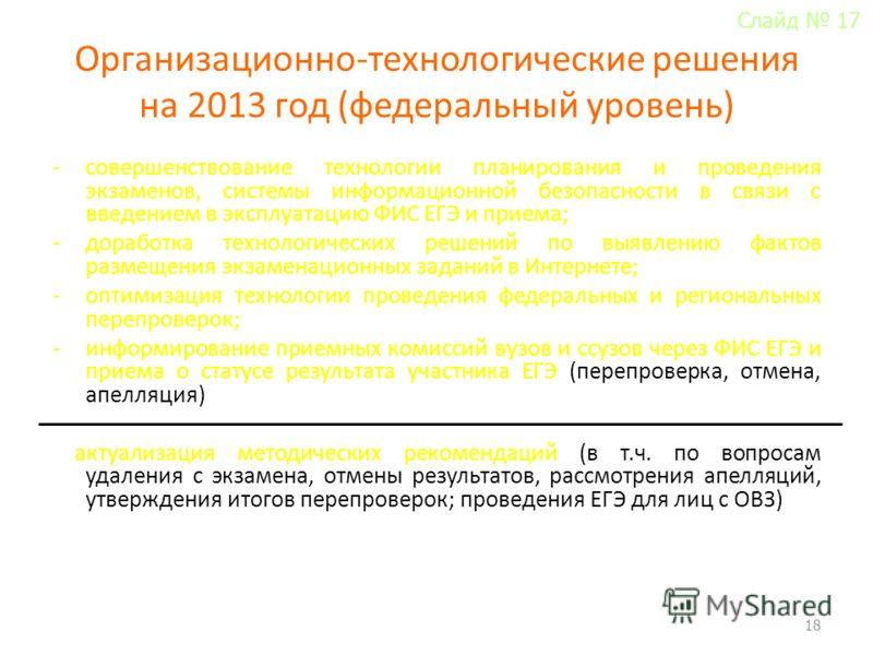 Организационно-технологические решения на 2013 год (федеральный уровень) -совершенствование технологии планирования и проведения экзаменов, системы информационной безопасности в связи с введением в эксплуатацию ФИС ЕГЭ и приема; -доработка технологич
