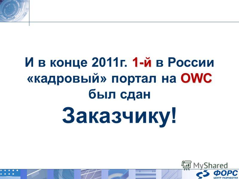 И в конце 2011г. 1 11 1-й в России «кадровый» портал на O OO OWC был сдан Заказчику!