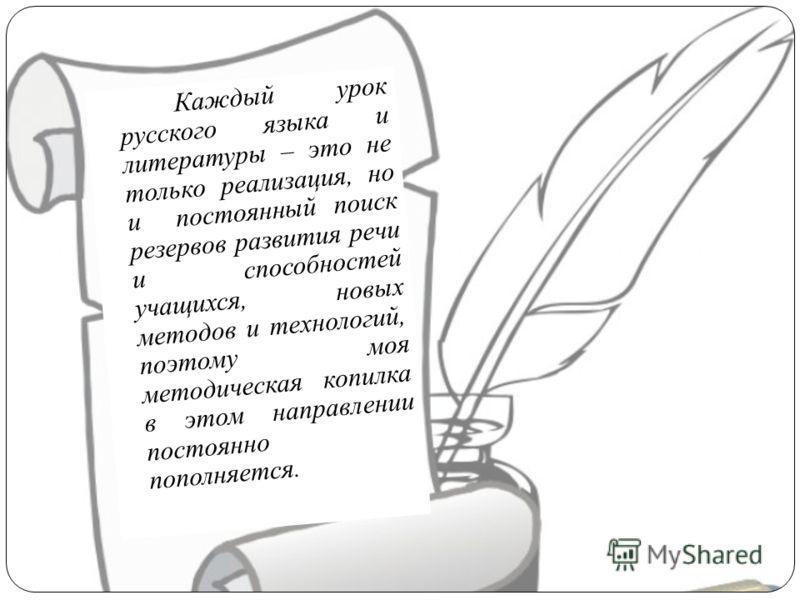 Каждый урок русского языка и литературы – это не только реализация, но и постоянный поиск резервов развития речи и способностей учащихся, новых методов и технологий, поэтому моя методическая копилка в этом направлении постоянно пополняется.