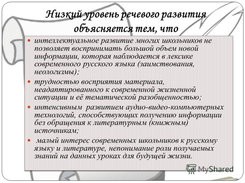 Низкий уровень речевого развития объясняется тем, что интеллектуальное развитие многих школьников не позволяет воспринимать большой объем новой информации, которая наблюдается в лексике современного русского языка (заимствования, неологизмы); труднос