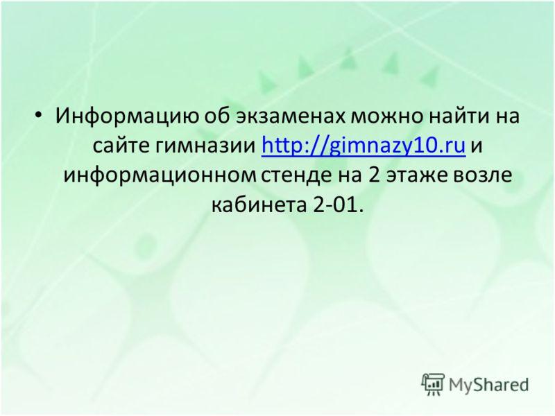 Информацию об экзаменах можно найти на сайте гимназии http://gimnazy10.ru и информационном стенде на 2 этаже возле кабинета 2-01.http://gimnazy10.ru