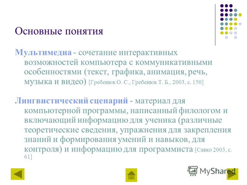 Основные понятия Мультимедиа - сочетание интерактивных возможностей компьютера с коммуникативными особенностями (текст, графика, анимация, речь, музыка и видео) [Гребенюк О. С., Гребенюк Т. Б., 2003, с. 150] Лингвистический сценарий - материал для ко
