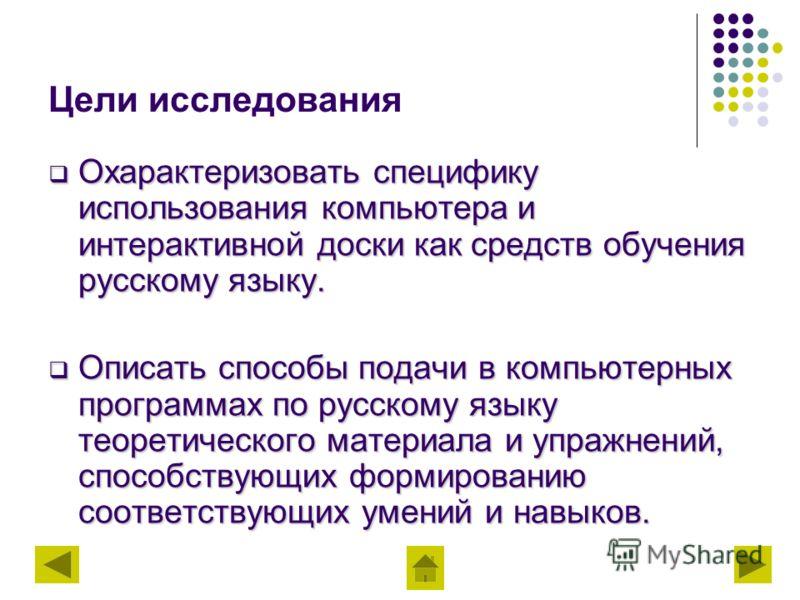 Цели исследования Охарактеризовать специфику использования компьютера и интерактивной доски как средств обучения русскому языку. Охарактеризовать специфику использования компьютера и интерактивной доски как средств обучения русскому языку. Описать сп