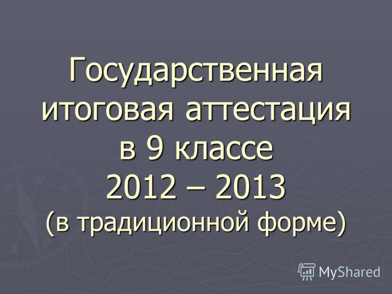 Государственная итоговая аттестация в 9 классе 2012 – 2013 (в традиционной форме)
