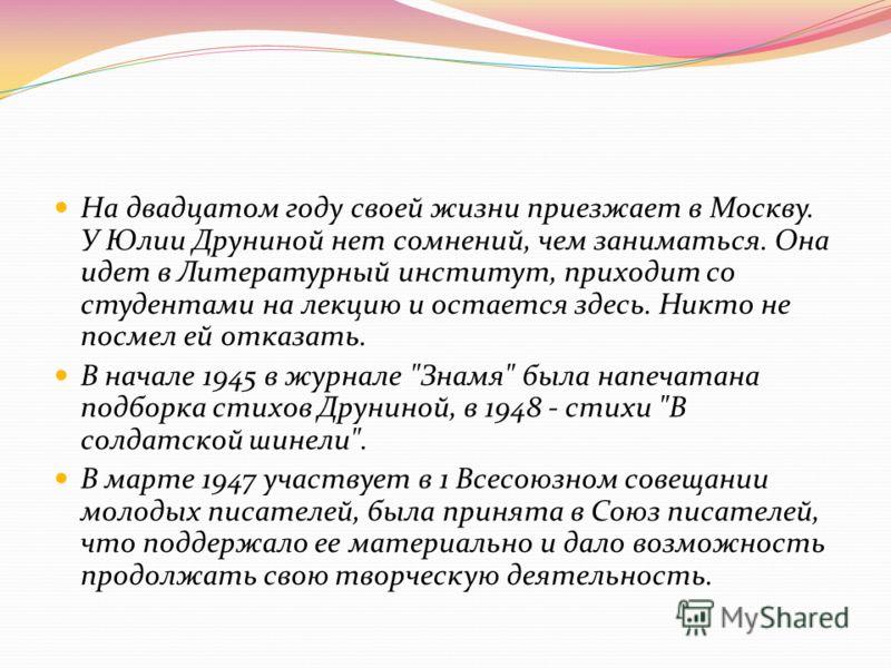 На двадцатом году своей жизни приезжает в Москву. У Юлии Друниной нет сомнений, чем заниматься. Она идет в Литературный институт, приходит со студентами на лекцию и остается здесь. Никто не посмел ей отказать. В начале 1945 в журнале