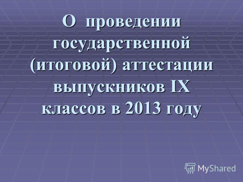 О проведении государственной (итоговой) аттестации выпускников IX классов в 2013 году