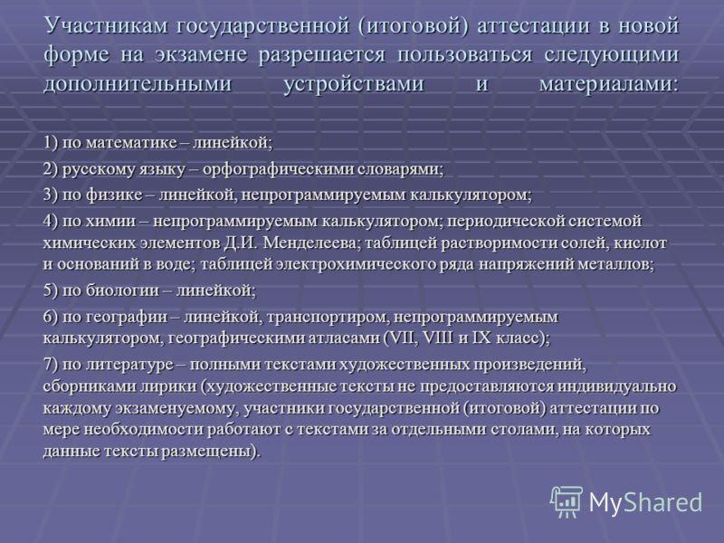 Участникам государственной (итоговой) аттестации в новой форме на экзамене разрешается пользоваться следующими дополнительными устройствами и материалами: 1) по математике – линейкой; 2) русскому языку – орфографическими словарями; 3) по физике – лин