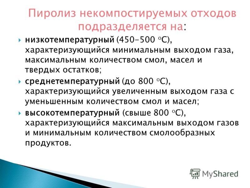 Пиролиз некомпостируемых отходов подразделяется на: низкотемпературный (450-500 о С), характеризующийся минимальным выходом газа, максимальным количеством смол, масел и твердых остатков; среднетемпературный (до 800 о С), характеризующийся увеличенным