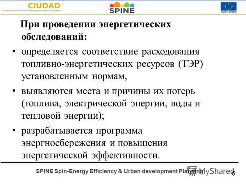 При проведении энергетических обследований: определяется соответствие расходования топливно-энергетических ресурсов (ТЭР) установленным нормам, выявляются места и причины их потерь (топлива, электрической энергии, воды и тепловой энергии); разрабатыв