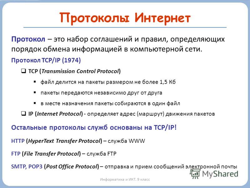 Протоколы Интернет Информатика и ИКТ. 9 класс Протокол – это набор соглашений и правил, определяющих порядок обмена информацией в компьютерной сети. Протокол TCP/IP (1974) TCP (Transmission Control Protocol) файл делится на пакеты размером не более 1