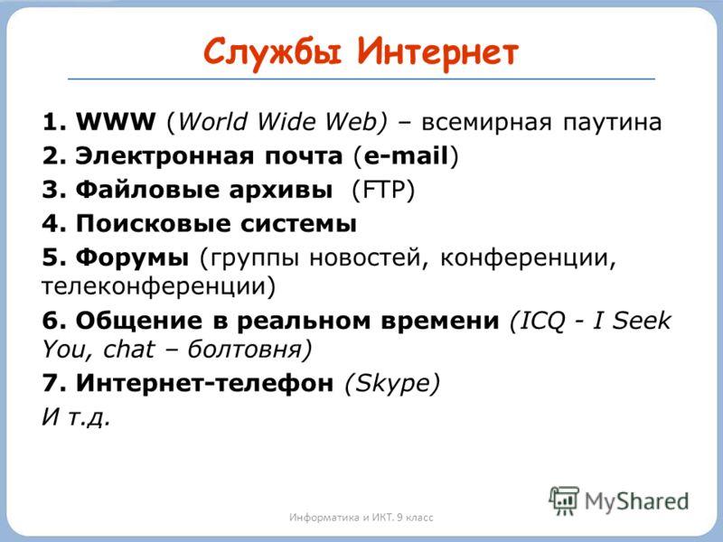Службы Интернет Информатика и ИКТ. 9 класс 1. WWW (World Wide Web) – всемирная паутина 2. Электронная почта (e-mail) 3. Файловые архивы (FTP) 4. Поисковые системы 5. Форумы (группы новостей, конференции, телеконференции) 6. Общение в реальном времени