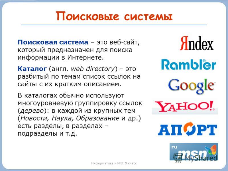 Поисковые системы Информатика и ИКТ. 9 класс Поисковая система – это веб сайт, который предназначен для поиска информации в Интернете. Каталог (англ. web directory) – это разбитый по темам список ссылок на сайты с их кратким описанием. В каталогах об