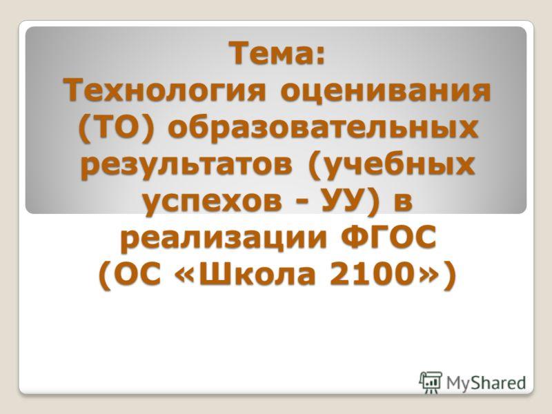 Тема: Технология оценивания (ТО) образовательных результатов (учебных успехов - УУ) в реализации ФГОС (ОС «Школа 2100»)