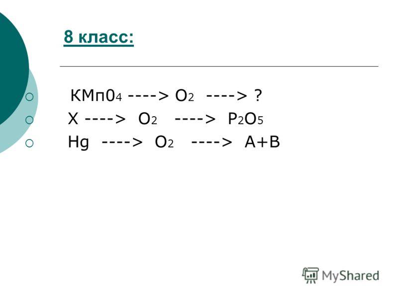8 класс: КМп0 4 ----> O 2 ----> ? X ----> O 2 ----> P 2 O 5 Hg ----> O 2 ----> A+B
