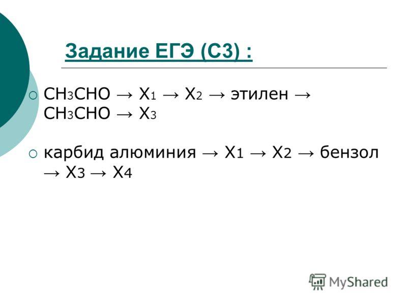Задание ЕГЭ (С3) : CH 3 CHO Х 1 Х 2 этилен CH 3 CHO X 3 карбид алюминия Х 1 Х 2 бензол X 3 X 4