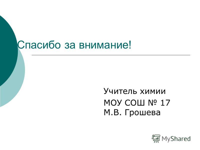 Спасибо за внимание! Учитель химии МОУ СОШ 17 М.В. Грошева