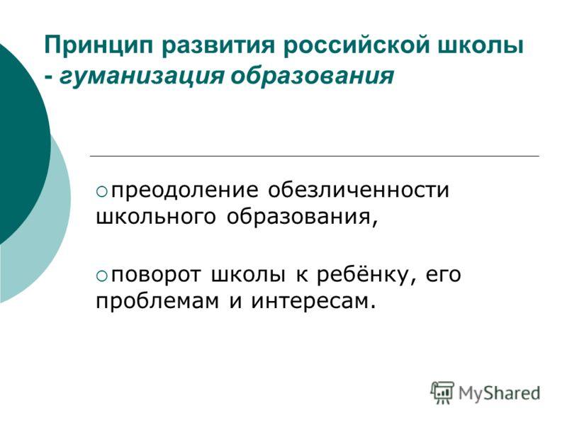 Принцип развития российской школы - гуманизация образования преодоление обезличенности школьного образования, поворот школы к ребёнку, его проблемам и интересам.